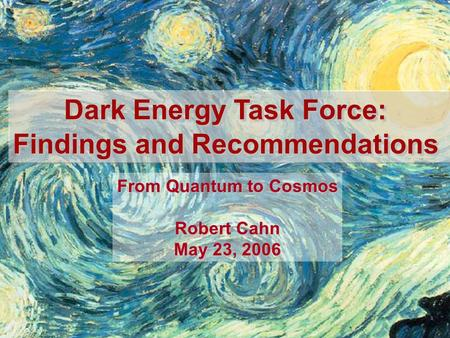 Dark Energy Task Force: Findings and Recommendations Dark Energy Task Force: Findings and Recommendations From Quantum to Cosmos Robert Cahn May 23, 2006.
