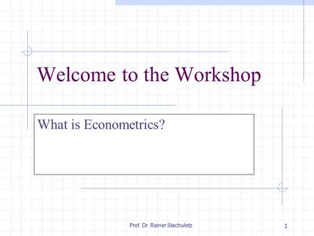 Prof. Dr. Rainer Stachuletz 1 Welcome to the Workshop What is Econometrics?