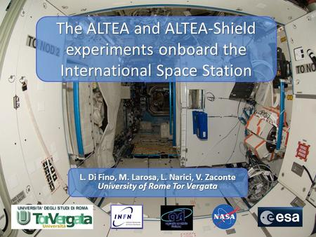 The ALTEA and ALTEA-Shield experiments onboard the International Space Station L. Di Fino, M. Larosa, L. Narici, V. Zaconte University of Rome Tor Vergata.