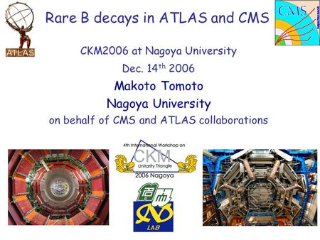 CKM2006 at Nagoya University Dec. 14 th 2006 Makoto Tomoto Nagoya University on behalf of CMS and ATLAS collaborations Rare B decays in ATLAS and CMS.