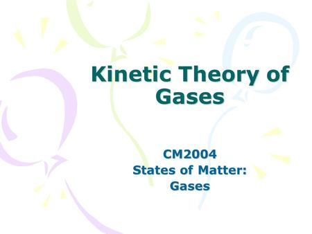Kinetic Theory of Gases CM2004 States of Matter: Gases.