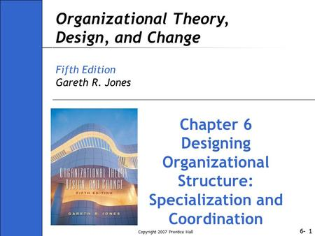 6- Copyright 2007 Prentice Hall 1 Organizational Theory, Design, and Change Fifth Edition Gareth R. Jones Chapter 6 Designing Organizational Structure: