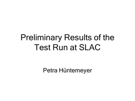 Preliminary Results of the Test Run at SLAC Petra Hüntemeyer.