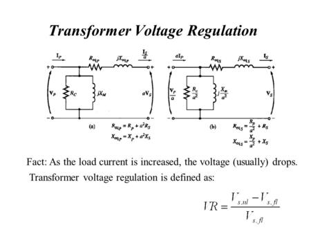 Transformer Voltage Regulation Fact: As the load current is increased, the voltage (usually) drops. Transformer voltage regulation is defined as: