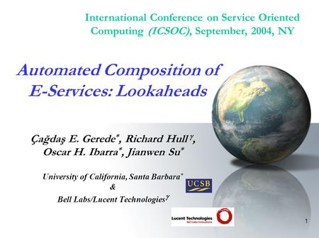 1 Automated Composition of E-Services: Lookaheads Çağdaş E. Gerede *, Richard Hull , Oscar H. Ibarra *, Jianwen Su * University of California, Santa.