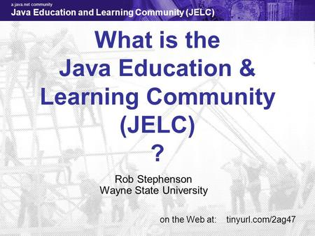 A java.net community Java Education and Learning Community (JELC) 1 JELC What is the Java Education & Learning Community (JELC) ? Rob Stephenson Wayne.