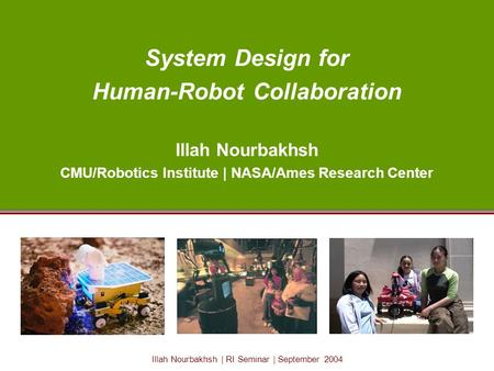 Illah Nourbakhsh | RI Seminar | September 2004 System Design for Human-Robot Collaboration Illah Nourbakhsh CMU/Robotics Institute | NASA/Ames Research.