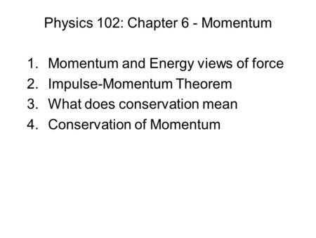 Physics 102: Chapter 6 - Momentum 1.Momentum and Energy views of force 2.Impulse-Momentum Theorem 3.What does conservation mean 4.Conservation of Momentum.