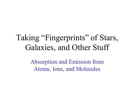 "Taking ""Fingerprints"" of Stars, Galaxies, and Other Stuff Absorption and Emission from Atoms, Ions, and Molecules."