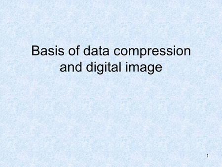 1 Basis of data compression and digital image. 2 outline Data compression Information and Entropy Digital image DCT (discrete cosine transformation) DWT.
