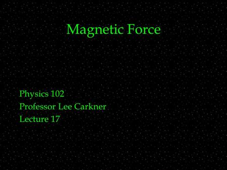 Magnetic Force Physics 102 Professor Lee Carkner Lecture 17.