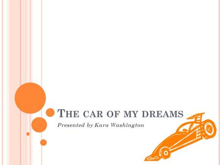 T HE CAR OF MY DREAMS Presented by Kara Washington.