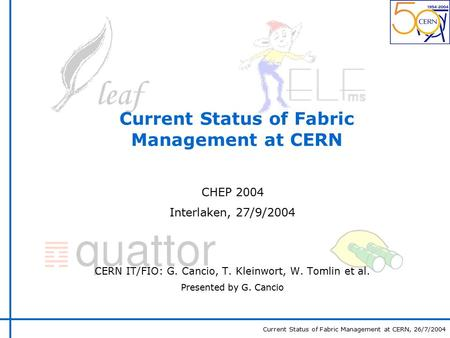 Current Status of Fabric Management at CERN, 26/7/2004 Current Status of Fabric Management at CERN CHEP 2004 Interlaken, 27/9/2004 CERN IT/FIO: G. Cancio,