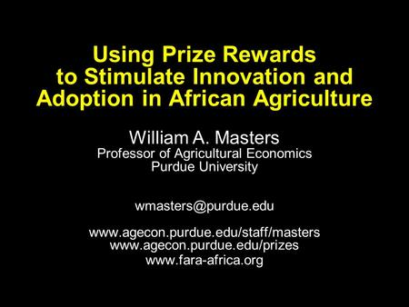 Using Prize Rewards to Stimulate Innovation and Adoption in African Agriculture William A. Masters Professor of Agricultural Economics Purdue University.