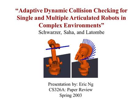 """Adaptive Dynamic Collision Checking for Single and Multiple Articulated Robots in Complex Environments"" Schwarzer, Saha, and Latombe Presentation by:"