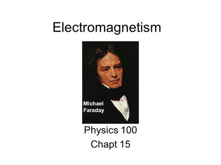 Electromagnetism Physics 100 Chapt 15 Michael Faraday.