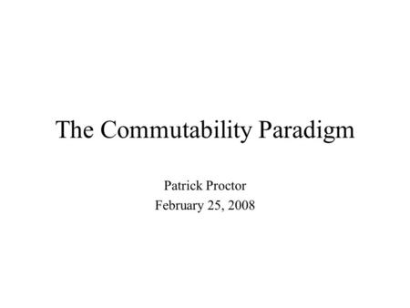 The Commutability Paradigm Patrick Proctor February 25, 2008.