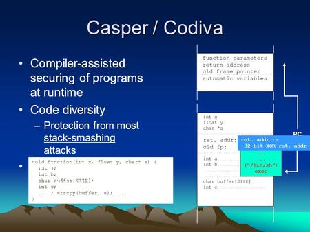 Casper / Codiva Compiler-assisted securing of programs at runtime Code diversity –Protection from most stack-smashing attacks void function(int x, float.