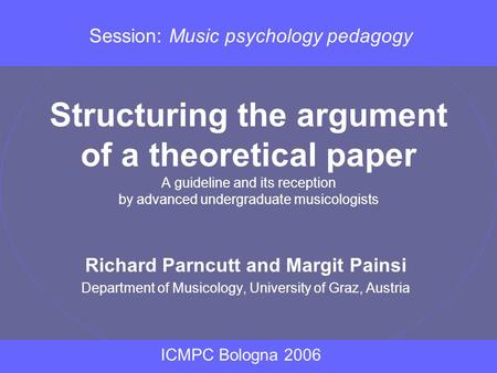 Structuring the argument of a theoretical paper A guideline and its reception by advanced undergraduate musicologists Richard Parncutt and Margit Painsi.