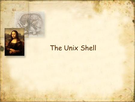 The Unix Shell. Operating System shell The shell is a command interpreter It forms the interface between a user and the operating system When you log.