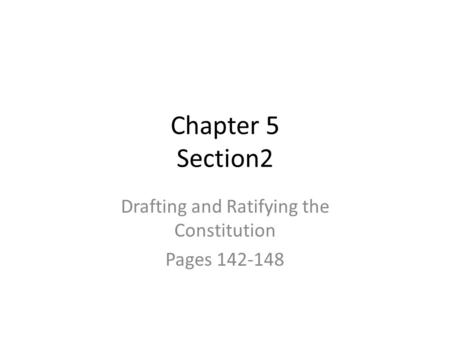 Chapter 5 Section2 Drafting and Ratifying the Constitution Pages 142-148.