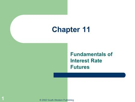 © 2002 South-Western Publishing 1 Chapter 11 Fundamentals of Interest Rate Futures.