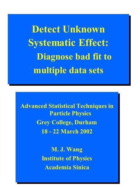 Detect Unknown Systematic Effect: Diagnose bad fit to multiple data sets Advanced Statistical Techniques in Particle Physics Grey College, Durham 18 -