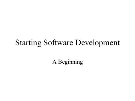 Starting Software Development A Beginning. You Learn Software Development By Doing Software development.