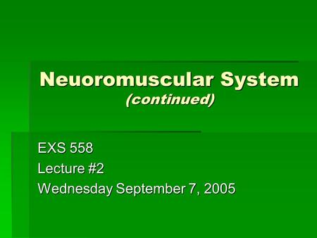 Neuoromuscular System (continued) EXS 558 Lecture #2 Wednesday September 7, 2005.