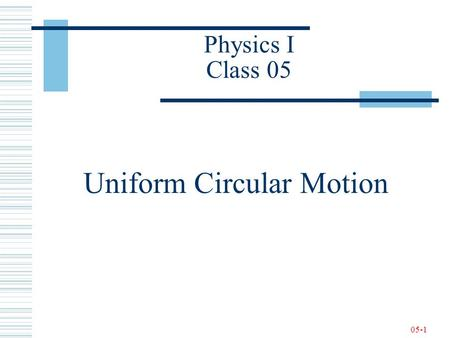 05-1 Physics I Class 05 Uniform Circular Motion. 05-2 Newton's Second Law - Review.