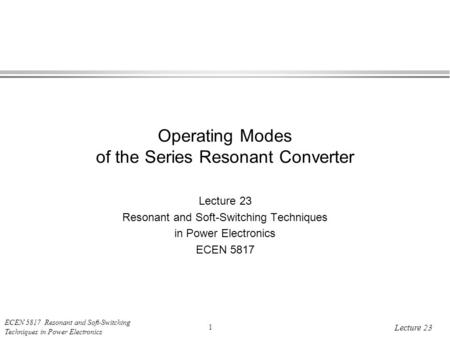 ECEN 5817 Resonant and Soft-Switching Techniques in Power Electronics 1 Lecture 23 Operating Modes of the Series Resonant Converter Lecture 23 Resonant.