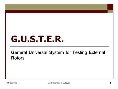 11/06/2003By: Strobridge & Sulkoski1 G.U.S.T.E.R. General Universal System for Testing External Rotors.