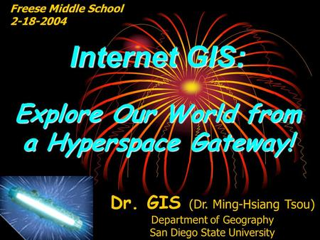 Internet GIS: Explore Our World from a Hyperspace Gateway! Freese Middle School 2-18-2004 Dr. GIS (Dr. Ming-Hsiang Tsou) Department of Geography San Diego.