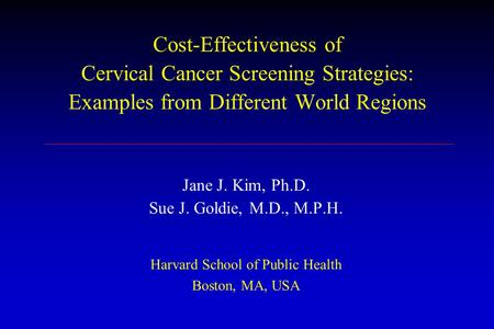 Cost-Effectiveness of Cervical Cancer Screening Strategies: Examples from Different World Regions Jane J. Kim, Ph.D. Sue J. Goldie, M.D., M.P.H. Harvard.