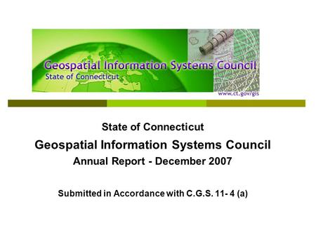 State of Connecticut Geospatial Information Systems Council Annual Report - December 2007 Submitted in Accordance with C.G.S. 11- 4 (a)