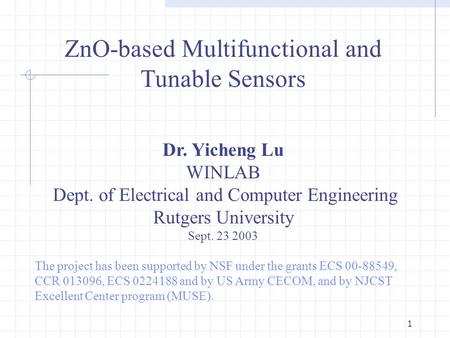 1 ZnO-based Multifunctional and Tunable Sensors Dr. Yicheng Lu WINLAB Dept. of Electrical and Computer Engineering Rutgers University Sept. 23 2003 The.