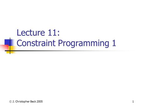 © J. Christopher Beck 20051 Lecture 11: Constraint Programming 1.