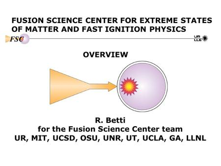 FUSION SCIENCE CENTER FOR EXTREME STATES OF MATTER AND FAST IGNITION PHYSICS OVERVIEW R. Betti for the Fusion Science Center team UR, MIT, UCSD, OSU, UNR,