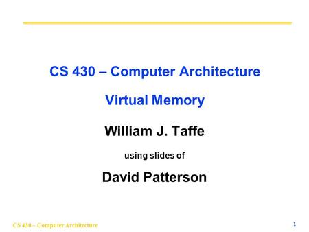 CS 430 – Computer Architecture 1 CS 430 – Computer Architecture Virtual Memory William J. Taffe using slides of David Patterson.