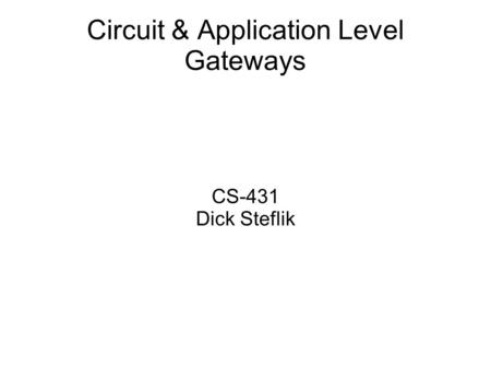 Circuit & Application Level Gateways CS-431 Dick Steflik.