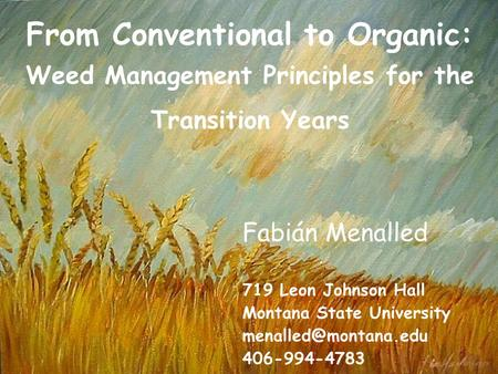 From Conventional to Organic: Weed Management Principles for the Transition Years Fabián Menalled 719 Leon Johnson Hall Montana State University