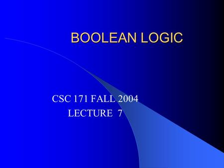 BOOLEAN LOGIC CSC 171 FALL 2004 LECTURE 7. ASSIGNMENT Review Quiz # 2 Start reading Chapter 5.