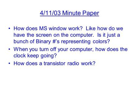 4/11/03 Minute Paper How does MS window work? Like how do we have the screen on the computer. Is it just a bunch of Binary #'s representing colors? When.