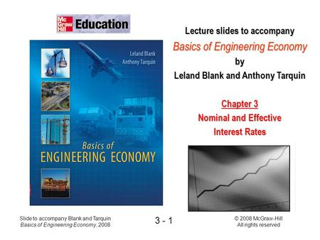 © 2008 McGraw-Hill All rights reserved Slide to accompany Blank and Tarquin Basics of Engineering Economy, 2008 3 - 1 Lecture slides to accompany Basics.