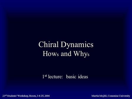 Chiral Dynamics How s and Why s 1 st lecture: basic ideas Martin Mojžiš, Comenius University23 rd Students' Workshop, Bosen, 3-8.IX.2006.