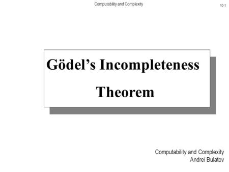 Computability and Complexity 10-1 Computability and Complexity Andrei Bulatov Gödel's Incompleteness Theorem.