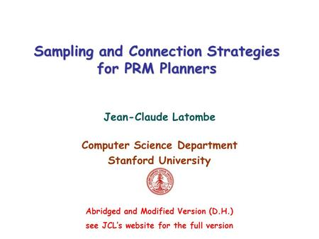 Sampling and Connection Strategies for PRM Planners Jean-Claude Latombe Computer Science Department Stanford University Abridged and Modified Version (D.H.)