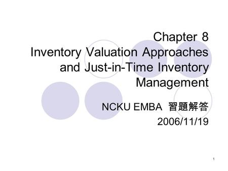 1 Chapter 8 Inventory Valuation Approaches and Just-in-Time Inventory Management NCKU EMBA 習題解答 2006/11/19.