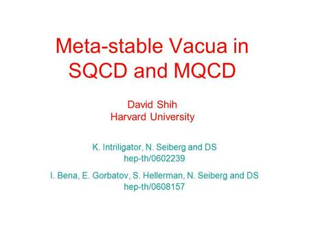 Meta-stable Vacua in SQCD and MQCD David Shih Harvard University K. Intriligator, N. Seiberg and DS hep-th/0602239 I. Bena, E. Gorbatov, S. Hellerman,
