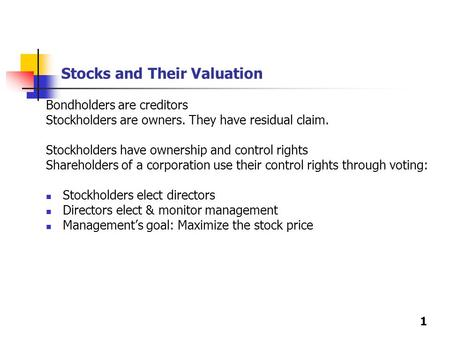1 Stocks and Their Valuation Bondholders are creditors Stockholders are owners. They have residual claim. Stockholders have ownership and control rights.